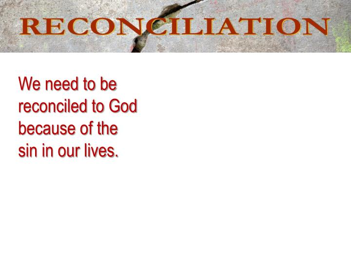 We need to be reconciled to God because of the sin in our lives.