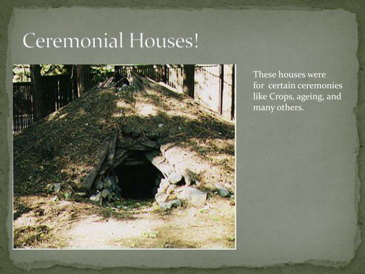 Ceremonial Houses!