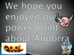 we hope you enjoyed our power point a bout andorra