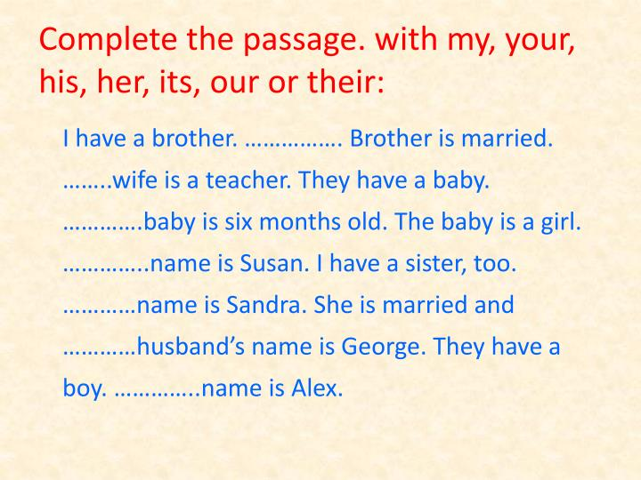 Complete the passage. with my, your, his, her, its, our or their: