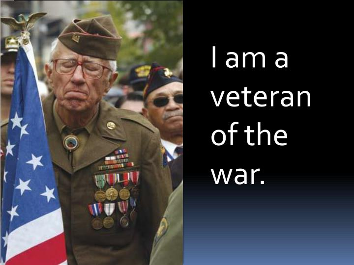 I am a veteran of the war.