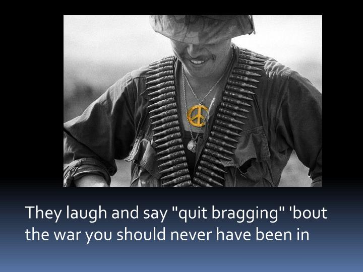 "They laugh and say ""quit bragging"" 'bout the war you should never have been in"