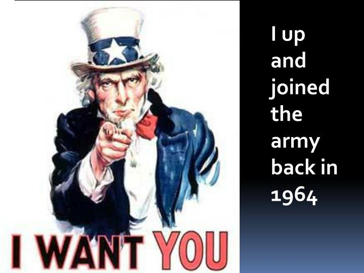 I up and joined the army back in 1964