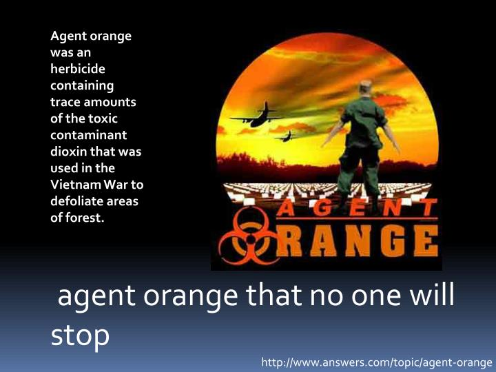 Agent orange was an herbicide containing trace amounts of the toxic contaminant dioxin that was used in the Vietnam War to defoliate areas of forest.