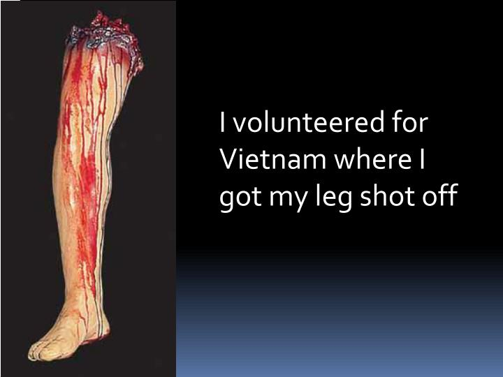 I volunteered for Vietnam where I got my leg shot off