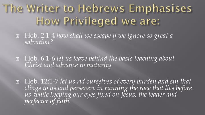 The Writer to Hebrews Emphasises How Privileged we are: