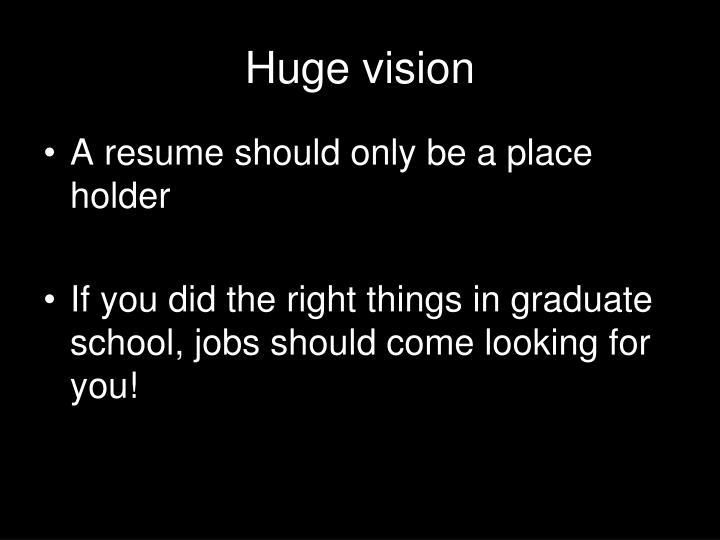 Huge vision