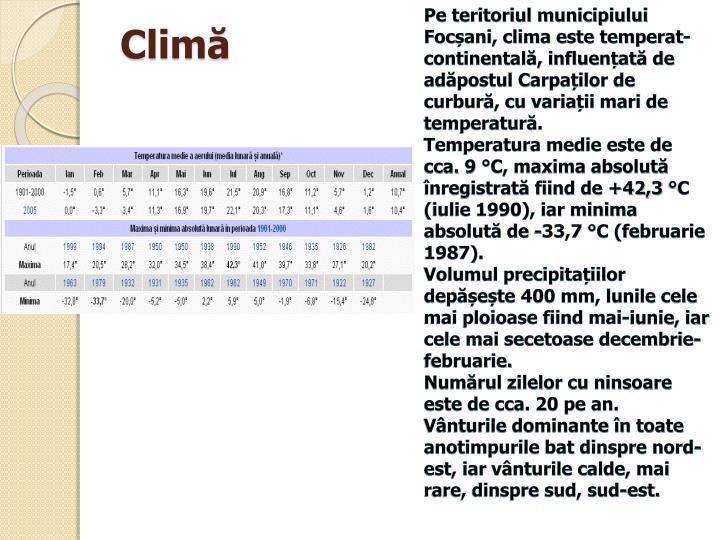 Pe teritoriul municipiului Focșani, clima este temperat-continentală, influențată de adăpostul Carpaților de curbură, cu variații mari de temperatură.