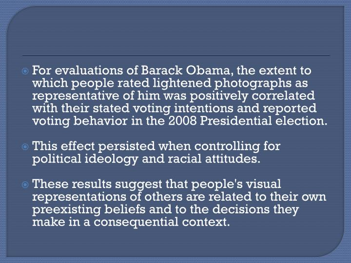 For evaluations of Barack Obama, the extent to which people rated lightened photographs as representative of him was positively correlated with their stated voting intentions and reported voting behavior in the 2008 Presidential election.