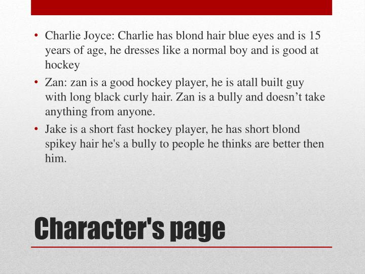 Charlie Joyce: Charlie has blond hair blue eyes and is 15 years of age, he dresses like a normal boy and is good at hockey