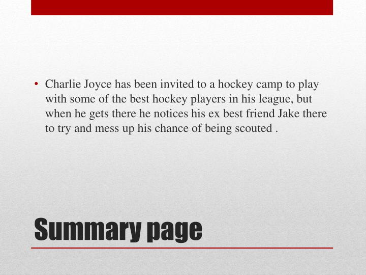 Charlie Joyce has been invited to a hockey camp to play with some of the best hockey players in his league, but when he gets there he notices his ex best friend Jake there to try and mess up his chance of being scouted .