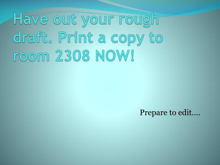 Have out your rough draft print a copy to room 2308 now