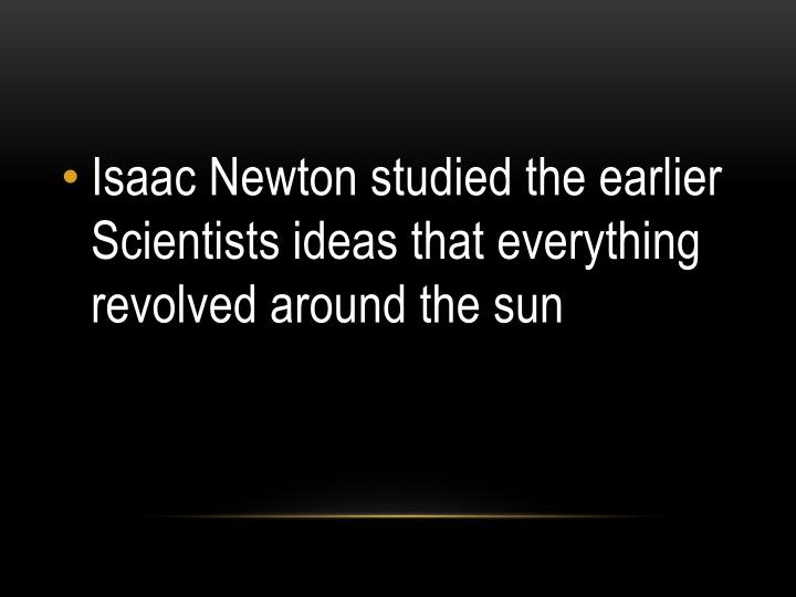 Isaac Newton studied the earlier Scientists ideas that everything revolved around the sun