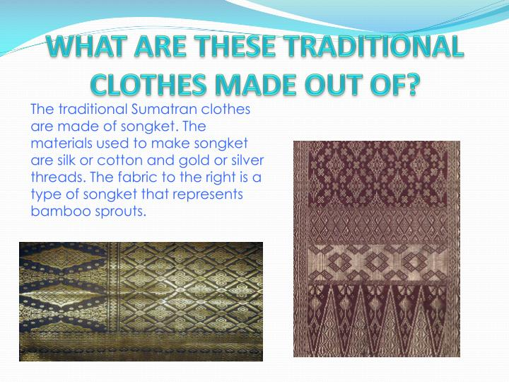 WHAT ARE THESE TRADITIONAL CLOTHES MADE OUT OF?
