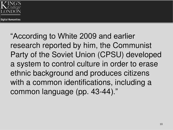 """According to White 2009 and earlier research reported by him, the Communist Party of the Soviet Union (CPSU) developed a system to control culture in order to erase ethnic background and produces citizens with a common identifications, including a common language (pp. 43-44)."""