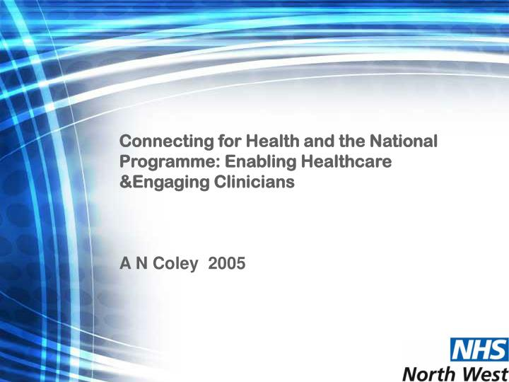 Connecting for Health and the National Programme: Enabling Healthcare &Engaging Clinicians