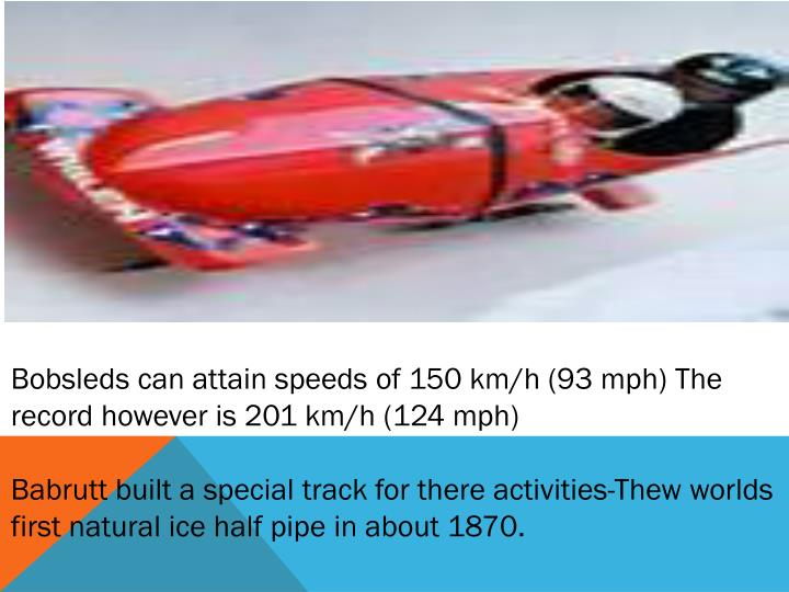 Bobsleds can attain speeds of 150 km/h (93 mph) The record however is 201 km/h (124 mph)