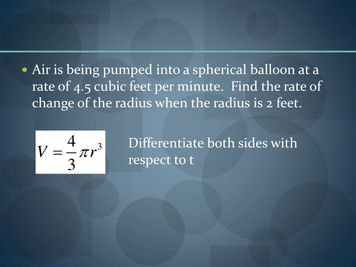 Air is being pumped into a spherical balloon at a rate of 4.5 cubic feet per minute.  Find the rate of change of the radius when the radius is 2 feet.