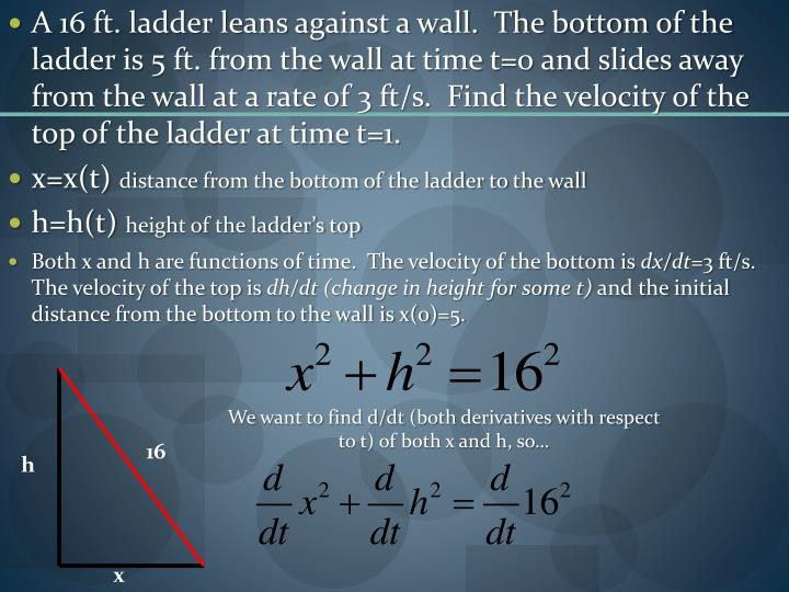 A 16 ft. ladder leans against a wall.  The bottom of the ladder is 5 ft. from the wall at time t=0 and slides away from the wall at a rate of 3 ft/s.  Find the velocity of the top of the ladder at time t=1.