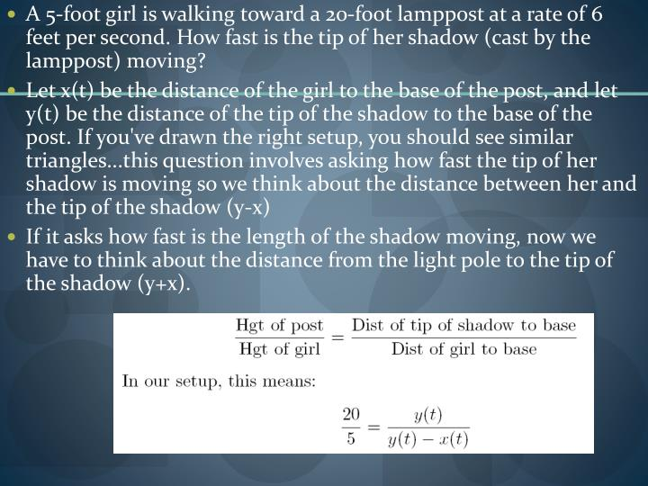 A 5-foot girl is walking toward a 20-foot lamppost at a rate of 6 feet per second. How fast is the tip of her shadow (cast by the lamppost) moving?