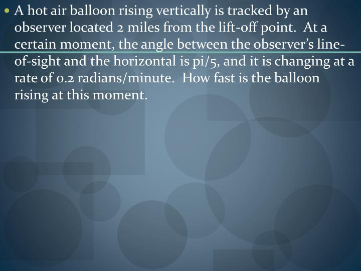 A hot air balloon rising vertically is tracked by an observer located 2 miles from the lift-off point.  At a certain moment, the angle between the observer's line-of-sight and the horizontal is pi/5, and it is changing at a rate of 0.2 radians/minute.  How fast is the balloon rising at this moment.