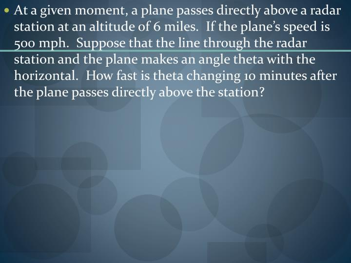 At a given moment, a plane passes directly above a radar station at an altitude of 6 miles.  If the plane's speed is 500 mph.  Suppose that the line through the radar station and the plane makes an angle theta with the horizontal.  How fast is theta changing 10 minutes after the plane passes directly above the station?