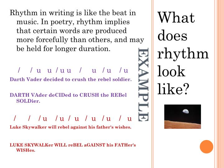 Rhythm in writing is like the beat in music. In poetry, rhythm implies that certain words are produced more forcefully than others, and may be held for longer duration.