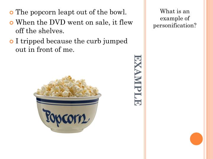 The popcorn leapt out of the bowl.