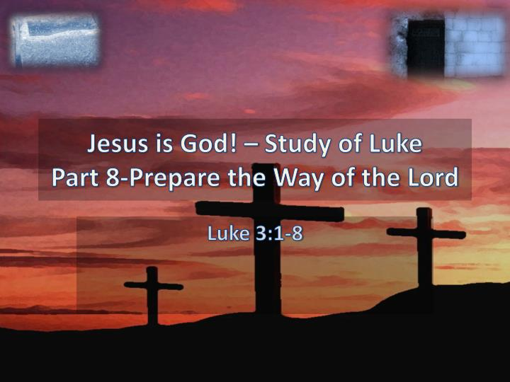 Jesus is god study of luke part 8 prepare the way of the lord