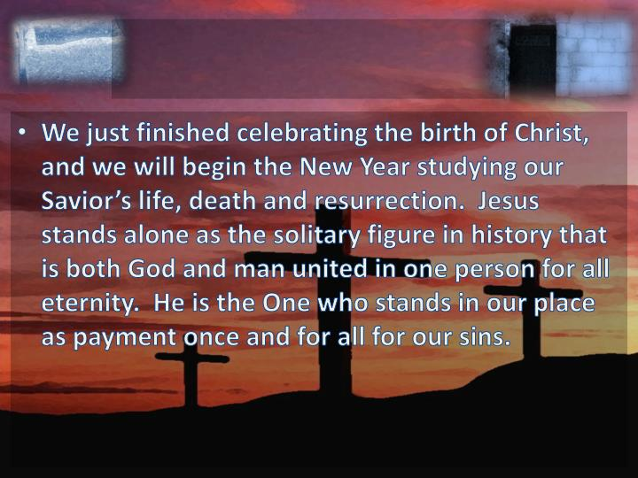 We just finished celebrating the birth of Christ, and we will begin the New Year studying our Savior's life, death and resurrection.  Jesus stands alone as the solitary figure in history that is both God and man united in one person for all eternity.  He is the One who stands in our place as payment once and for all for our sins.