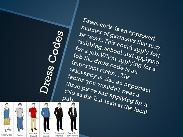 Dress code is an approved manner of garments that may be worn. This could apply for; clubbing, school and applying for a job. When applying for a  job the dress code is an important factor. . The relevancy is also an important factor, you wouldn't wear a three piece suit applying for a role as the bar man at the local pub.