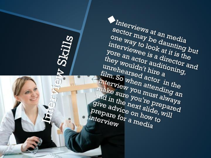 Interviews at an media sector may be daunting but one way to look at it is the interviewee is a director and yore an actor auditioning, they wouldn't hire a unrehearsed actor  in the film. So when attending an interview you must always make sure you're prepared and in the next slide, will give advice on how to prepare for a media interview