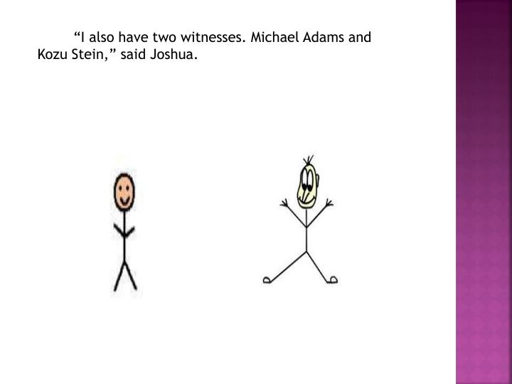"""I also have two witnesses. Michael Adams and Kozu Stein,"" said Joshua."