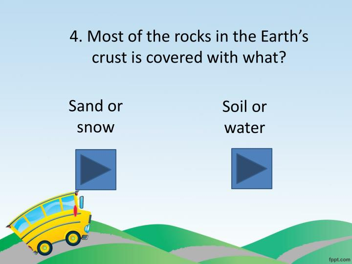 4. Most of the rocks in the Earth's crust is covered with what?