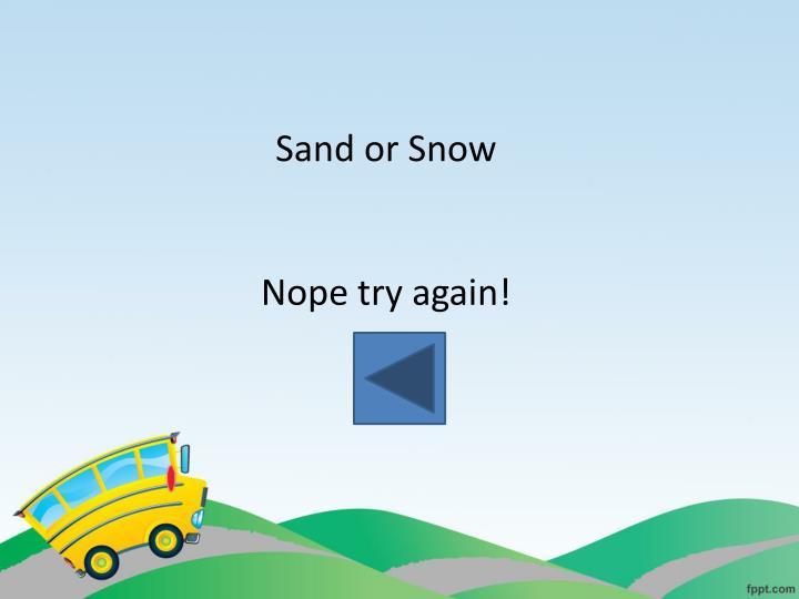 Sand or Snow
