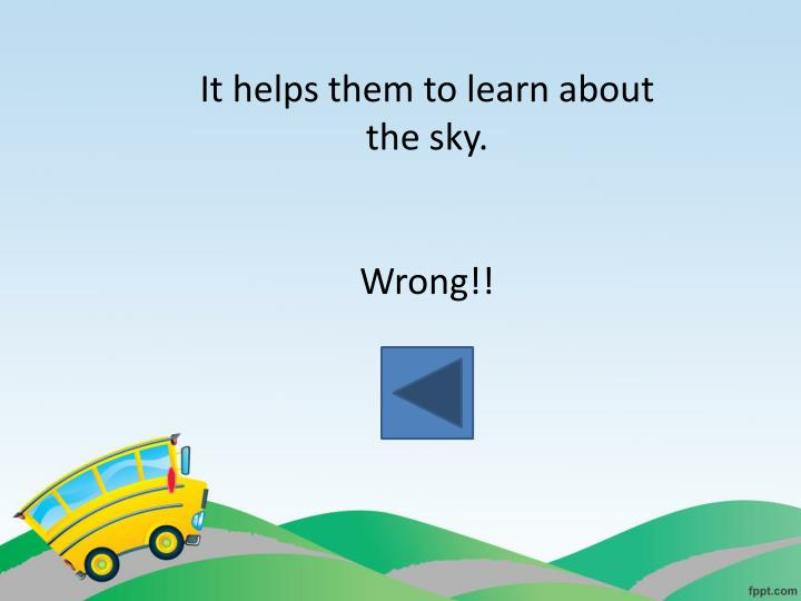 It helps them to learn about the sky.