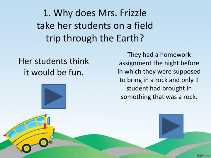 1. Why does Mrs. Frizzle take her students on a field trip through the Earth?
