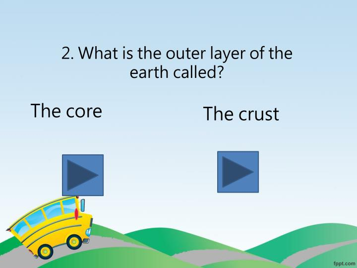 2. What is the outer layer of the earth called?