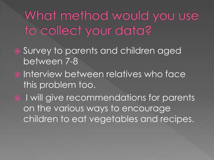 What method would you use to collect your data?