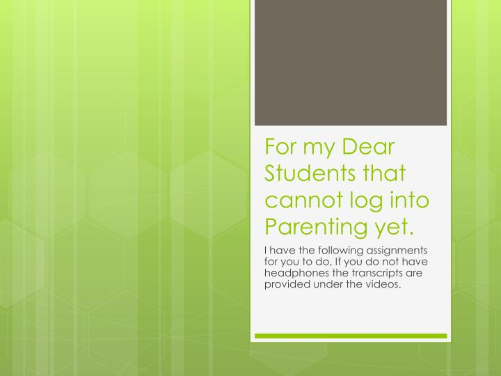 For my dear students that cannot log into parenting yet