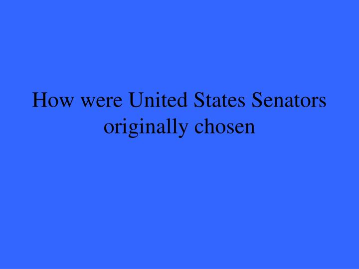 How were United States Senators originally chosen
