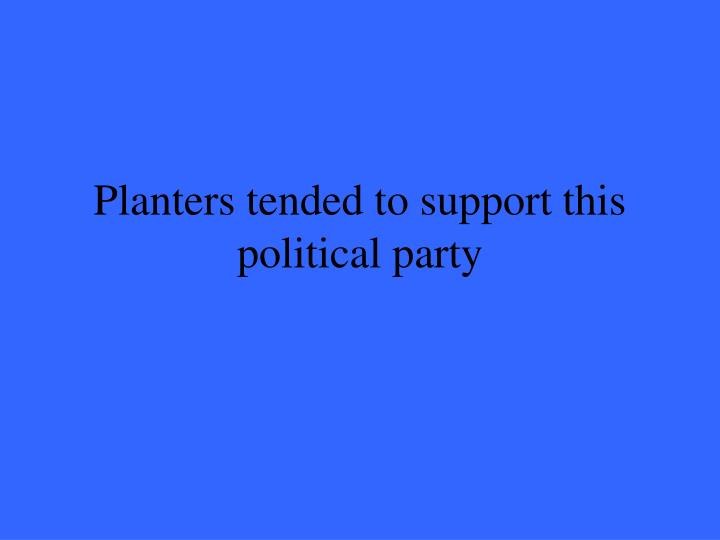 Planters tended to support this political party