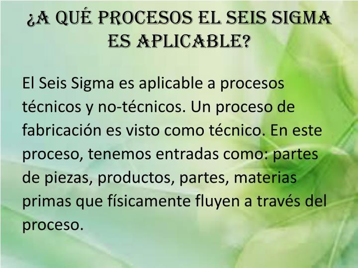 ¿A qué procesos el Seis Sigma es aplicable?