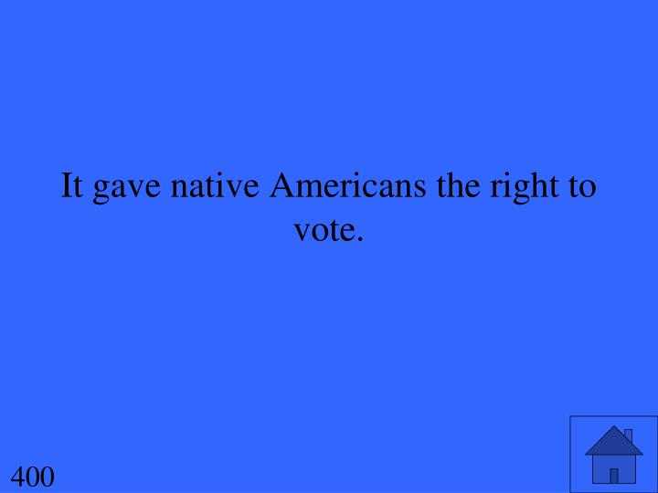 It gave native Americans the right to vote.