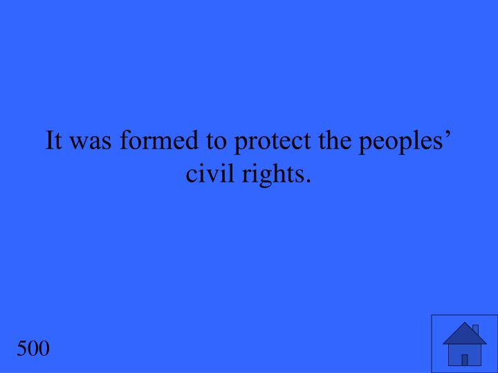 It was formed to protect the peoples' civil rights.