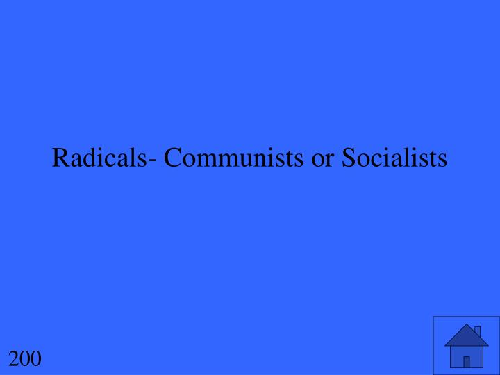 Radicals- Communists or Socialists