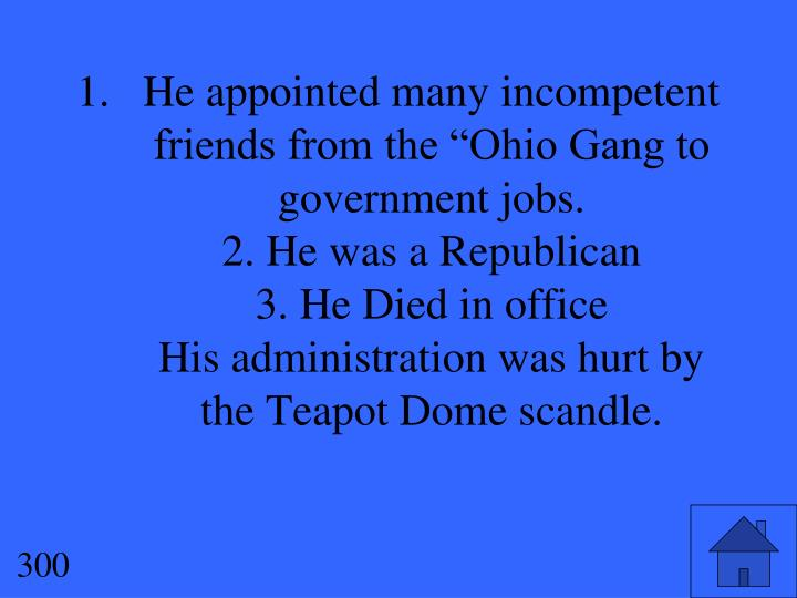 "He appointed many incompetent friends from the ""Ohio Gang to government jobs."