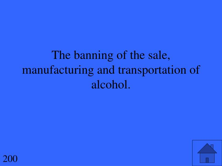 The banning of the sale, manufacturing and transportation of alcohol.