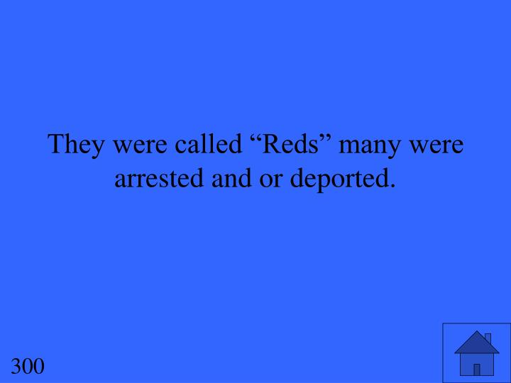 "They were called ""Reds"" many were arrested and or deported."