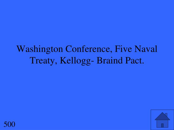 Washington Conference, Five Naval Treaty, Kellogg- Braind Pact.